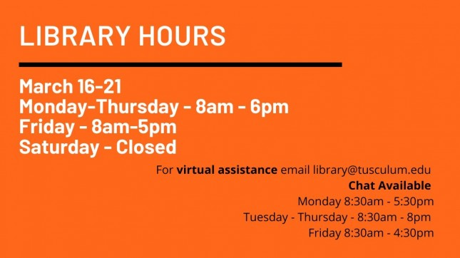 March 16 through march 20 Monday through thrusday 8am to 6pm Friday 8am to 5pm email with questions library@tusculum.edu